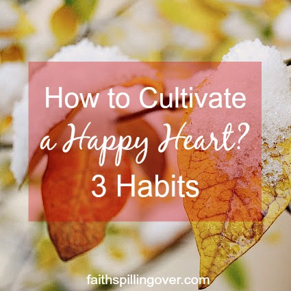 When life sends trials our way, happy heart habits won't make difficulties disappear. But they do help us cultivate a more positive attitude.